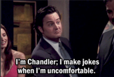 "Chandler from the TV series Friends telling a joke: ""I'm Chandler; I make jokes when I'm uncomfortable."""