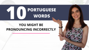 10 PORTUGUESE WORDS YOU MIGHT BE PRONOUNCING INCORRECTLY